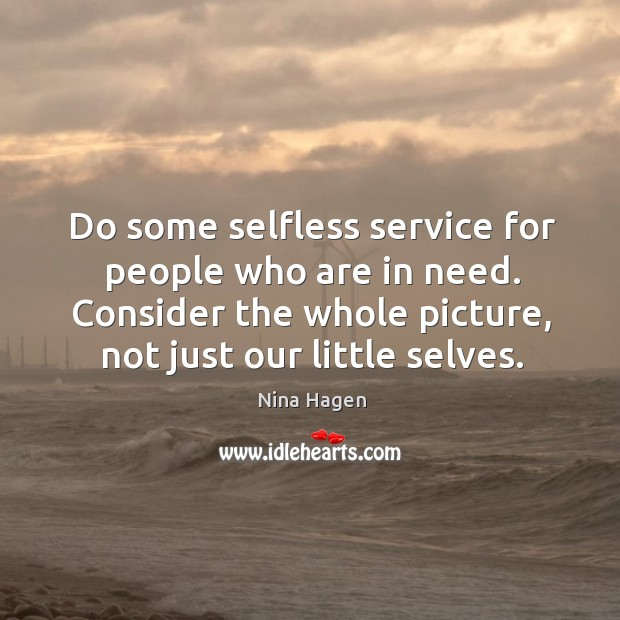 Do some selfless service for people who are in need. Consider the whole picture, not just our little selves. Image