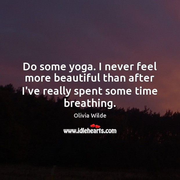 Do some yoga. I never feel more beautiful than after I've really Olivia Wilde Picture Quote