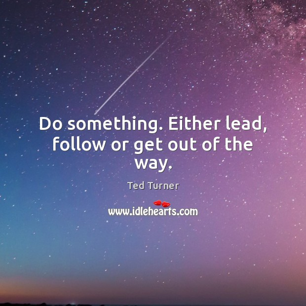 Do something. Either lead, follow or get out of the way. Ted Turner Picture Quote