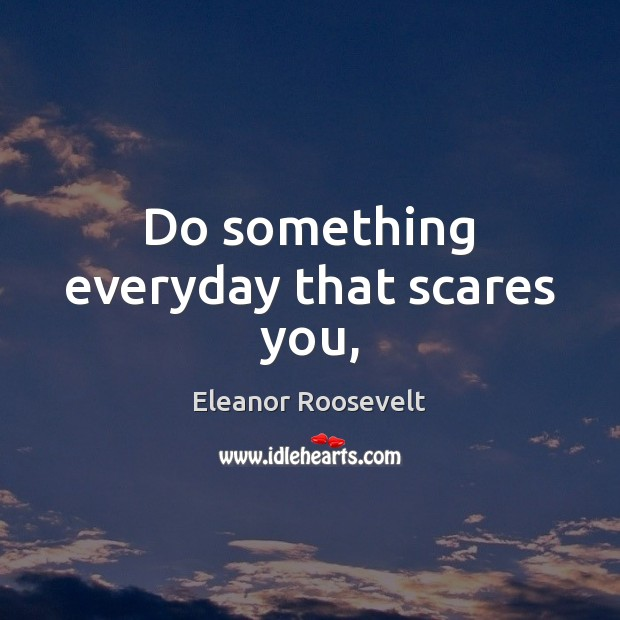 Do something everyday that scares you, Eleanor Roosevelt Picture Quote