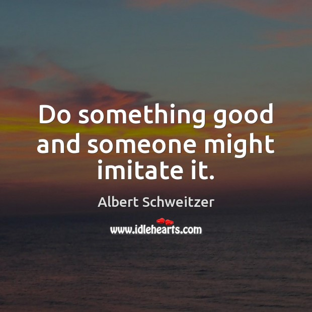 Do something good and someone might imitate it. Albert Schweitzer Picture Quote