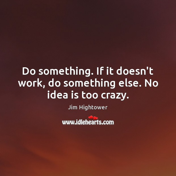 Do something. If it doesn't work, do something else. No idea is too crazy. Jim Hightower Picture Quote