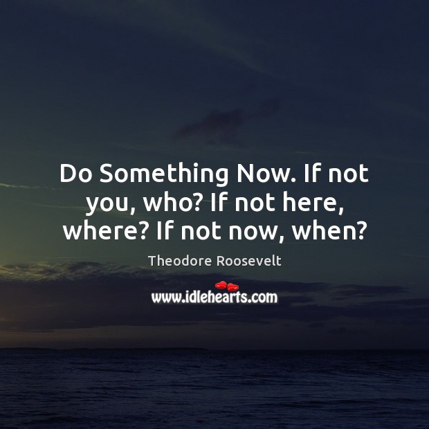 Do Something Now. If not you, who? If not here, where? If not now, when? Image