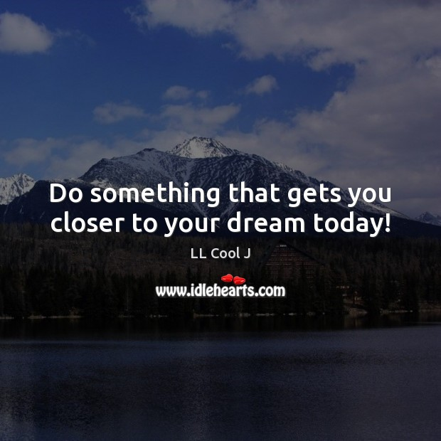 Do something that gets you closer to your dream today! LL Cool J Picture Quote