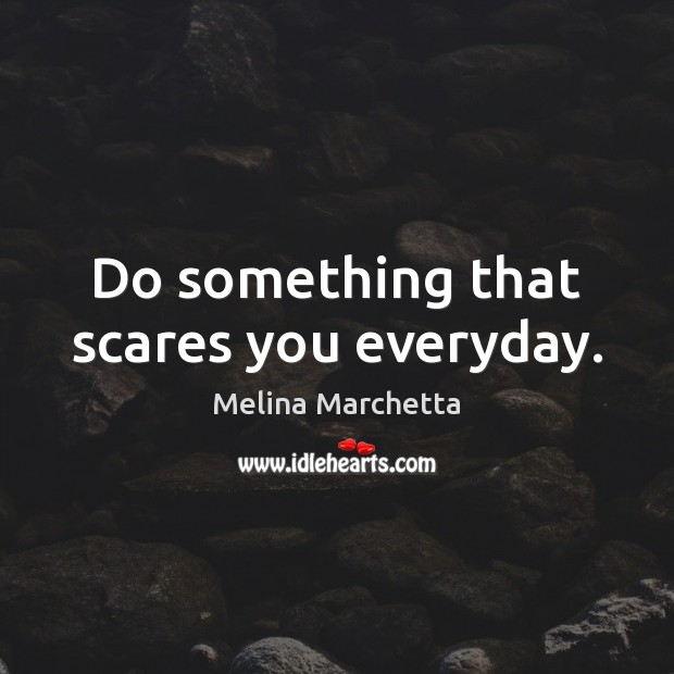 Do something that scares you everyday. Melina Marchetta Picture Quote
