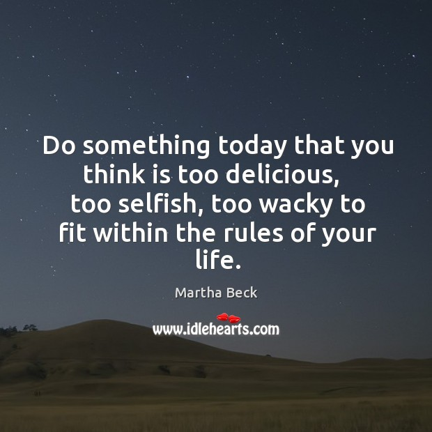 Image, Do something today that you think is too delicious,   too selfish, too