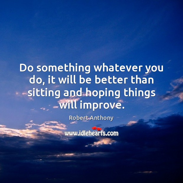 Do something whatever you do, it will be better than sitting and Robert Anthony Picture Quote