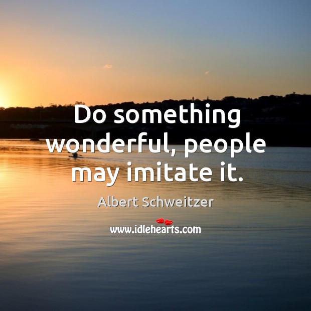 Do something wonderful, people may imitate it. Image