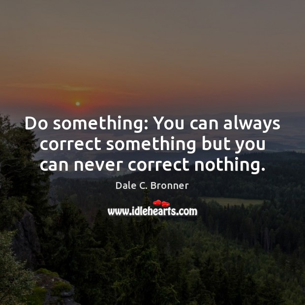 Do something: You can always correct something but you can never correct nothing. Image
