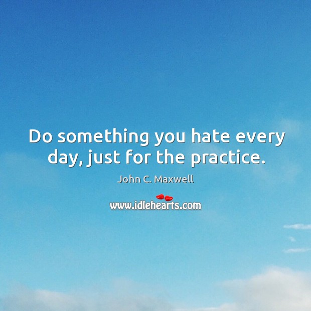 Do something you hate every day, just for the practice. Image