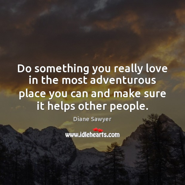 Do something you really love in the most adventurous place you can Diane Sawyer Picture Quote
