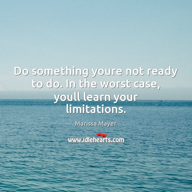 Do something youre not ready to do. In the worst case, youll learn your limitations. Marissa Mayer Picture Quote