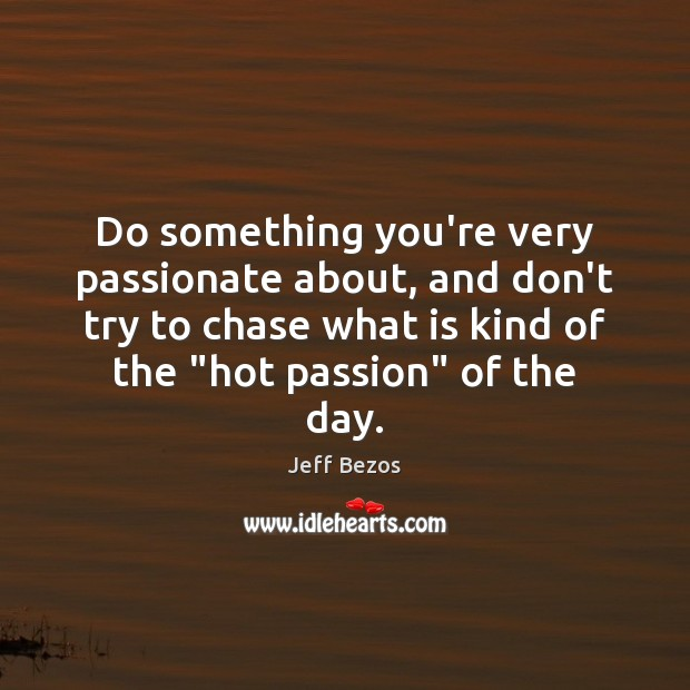 Do something you're very passionate about, and don't try to chase what Jeff Bezos Picture Quote