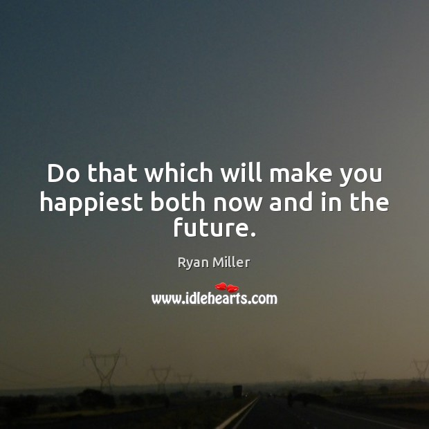 Do that which will make you happiest both now and in the future. Image