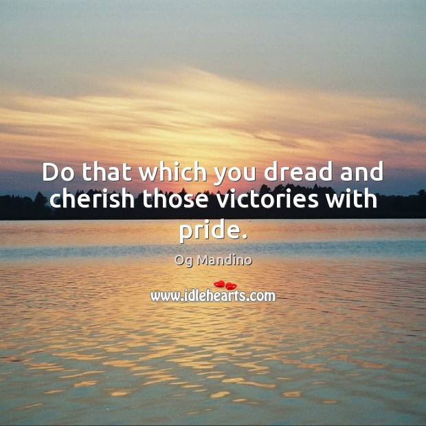 Image, Do that which you dread and cherish those victories with pride.