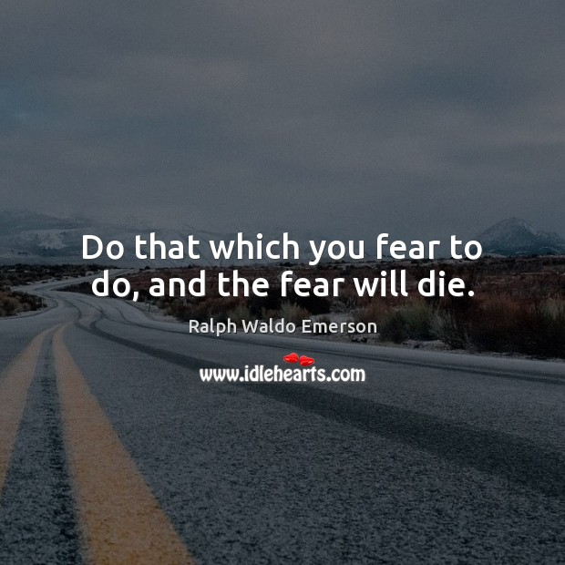 Image, Do that which you fear to do, and the fear will die.