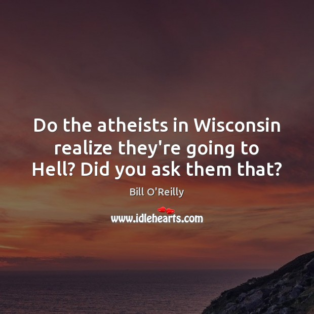 Do the atheists in Wisconsin realize they're going to Hell? Did you ask them that? Bill O'Reilly Picture Quote