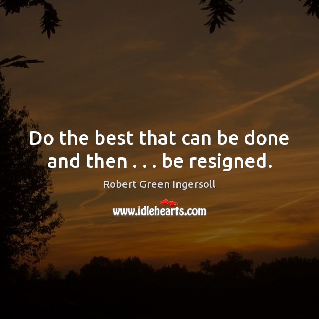 Do the best that can be done and then . . . be resigned. Image