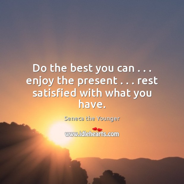 Image, Do the best you can . . . enjoy the present . . . rest satisfied with what you have.