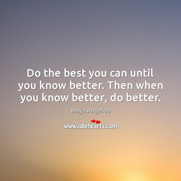 Image, Do the best you can until you know better. Then when you know better, do better.