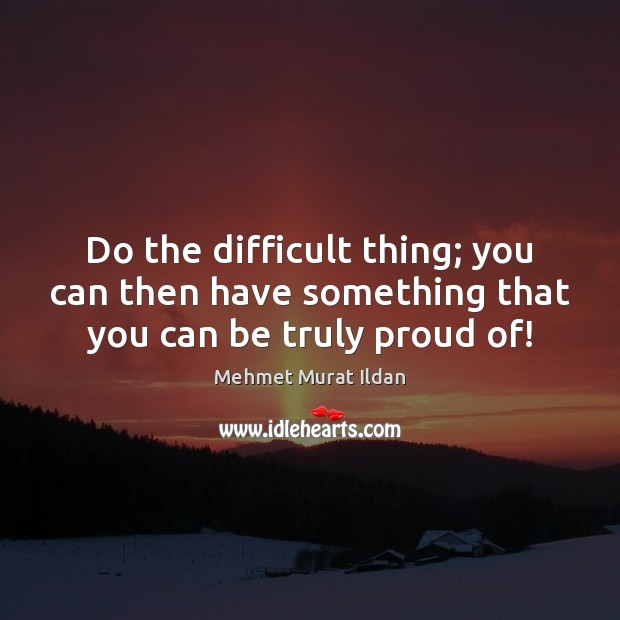 Do the difficult thing; you can then have something that you can be truly proud of! Image