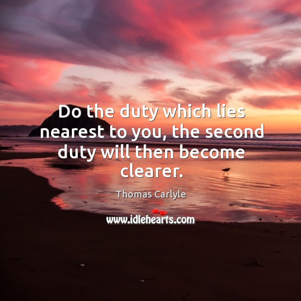 Do the duty which lies nearest to you, the second duty will then become clearer. Image