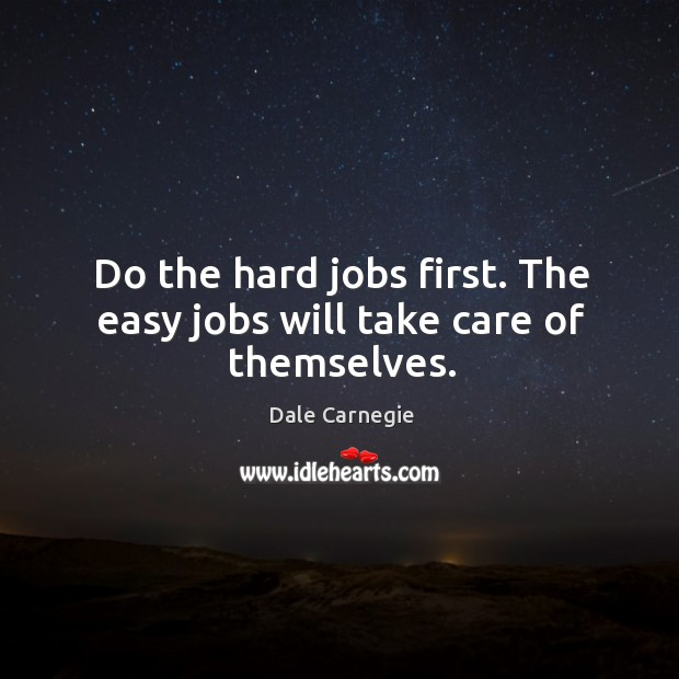 Image, Do the hard jobs first. The easy jobs will take care of themselves.