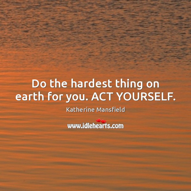 Do the hardest thing on earth for you. ACT YOURSELF. Katherine Mansfield Picture Quote