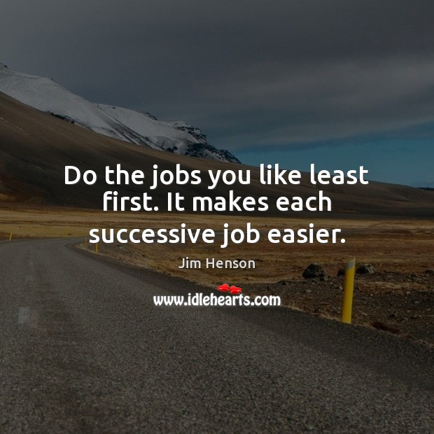 Do the jobs you like least first. It makes each successive job easier. Jim Henson Picture Quote