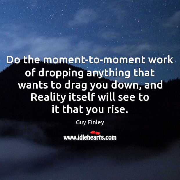 Do the moment-to-moment work of dropping anything that wants to drag you Guy Finley Picture Quote