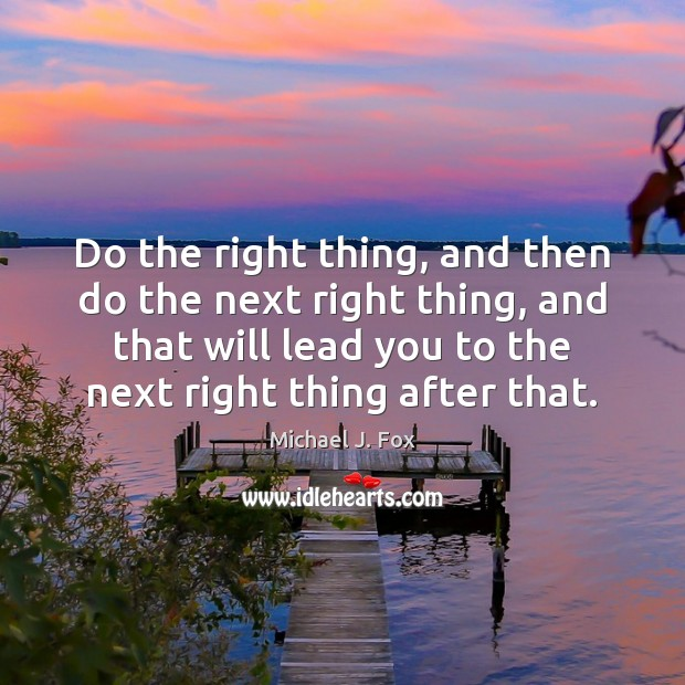 Do the right thing, and then do the next right thing, and Michael J. Fox Picture Quote