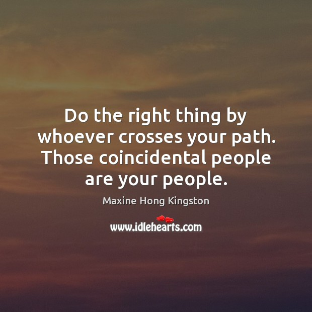 Do the right thing by whoever crosses your path. Those coincidental people Maxine Hong Kingston Picture Quote