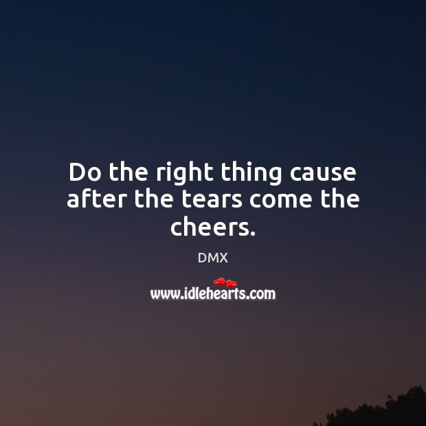 Do the right thing cause after the tears come the cheers. DMX Picture Quote