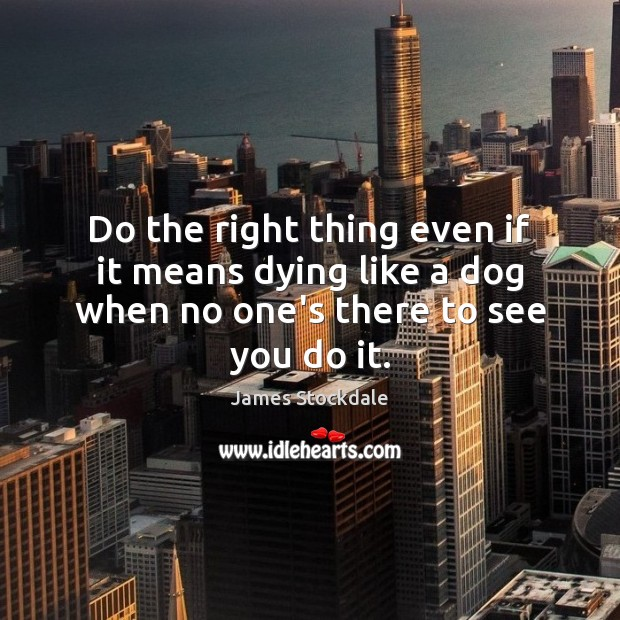 Do the right thing even if it means dying like a dog when no one's there to see you do it. James Stockdale Picture Quote