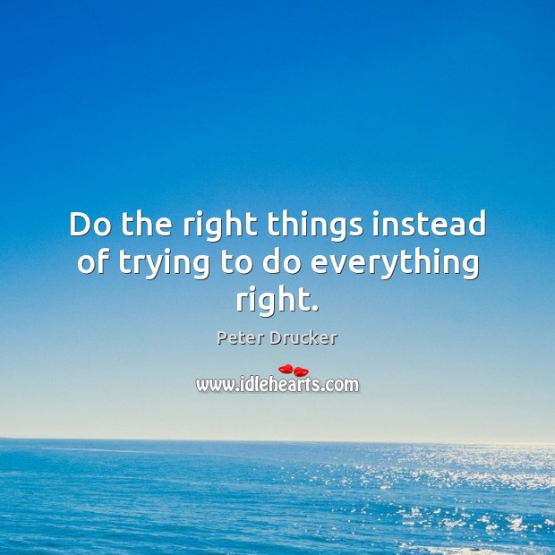Do the right things instead of trying to do everything right. Image