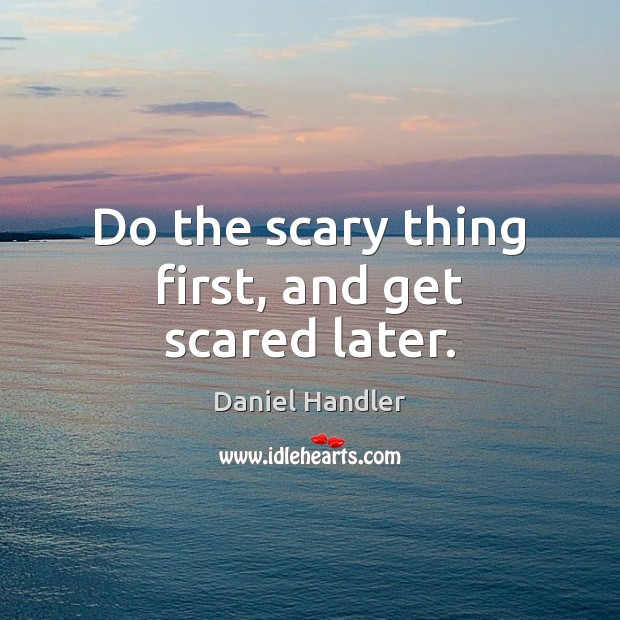Do the scary thing first, and get scared later. Daniel Handler Picture Quote