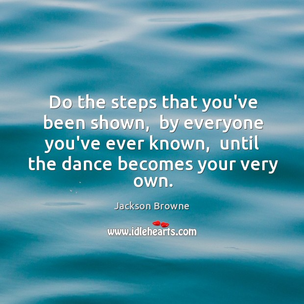 Do the steps that you've been shown,  by everyone you've ever known, Jackson Browne Picture Quote