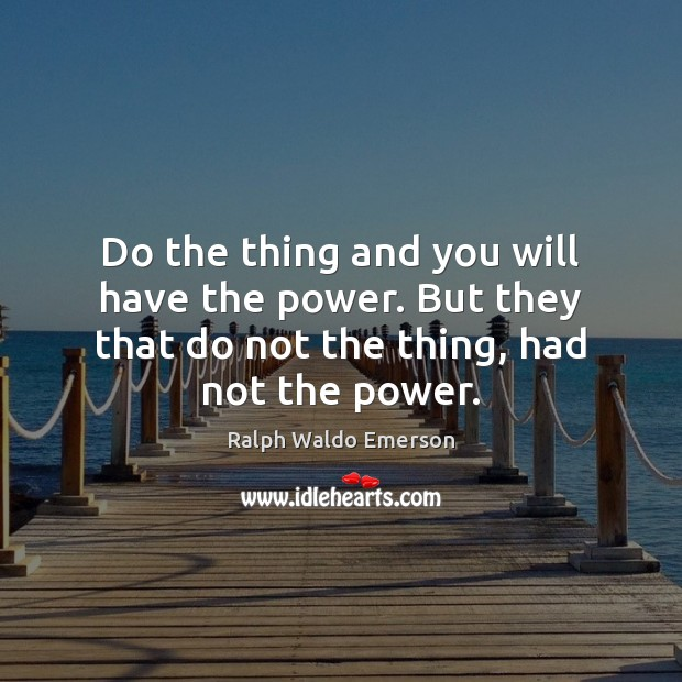 Do the thing and you will have the power. But they that Image