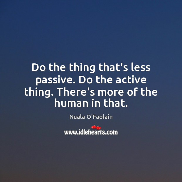 Image, Do the thing that's less passive. Do the active thing. There's more of the human in that.