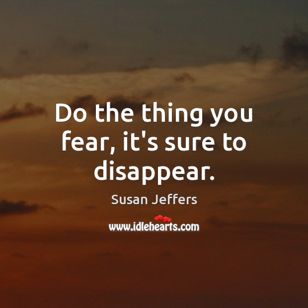 Do the thing you fear, it's sure to disappear. Image