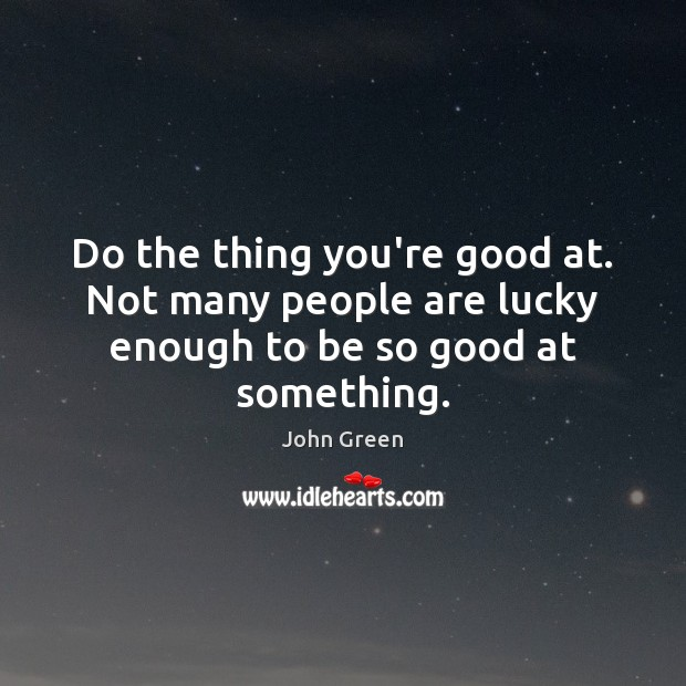 Do the thing you're good at. Not many people are lucky enough to be so good at something. Image