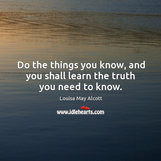 Image, Do the things you know, and you shall learn the truth you need to know.