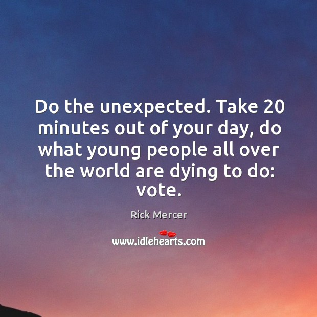 Do the unexpected. Take 20 minutes out of your day, do what young people all Rick Mercer Picture Quote