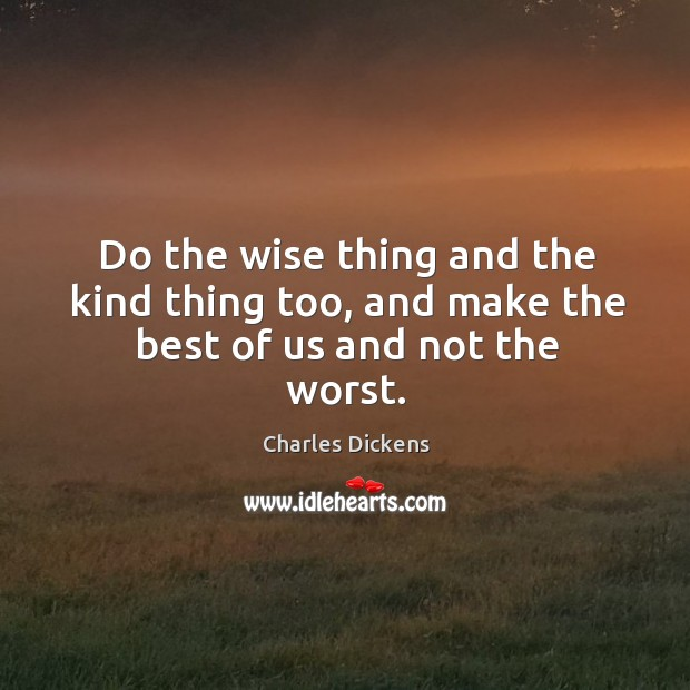 Image, Do the wise thing and the kind thing too, and make the best of us and not the worst.