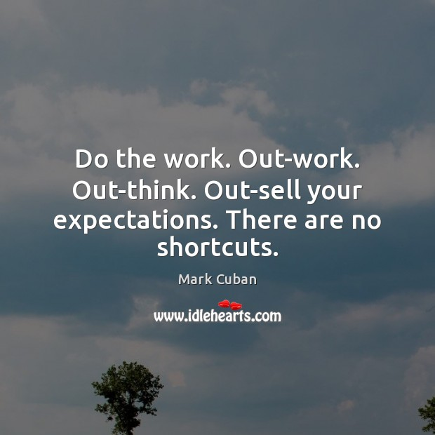 Do the work. Out-work. Out-think. Out-sell your expectations. There are no shortcuts. Image
