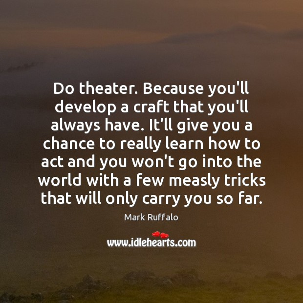 Do theater. Because you'll develop a craft that you'll always have. It'll Mark Ruffalo Picture Quote