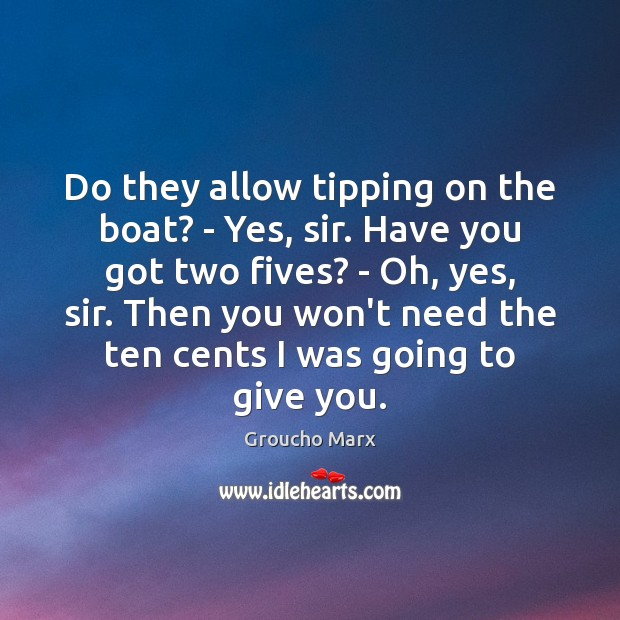 Do they allow tipping on the boat? – Yes, sir. Have you Groucho Marx Picture Quote