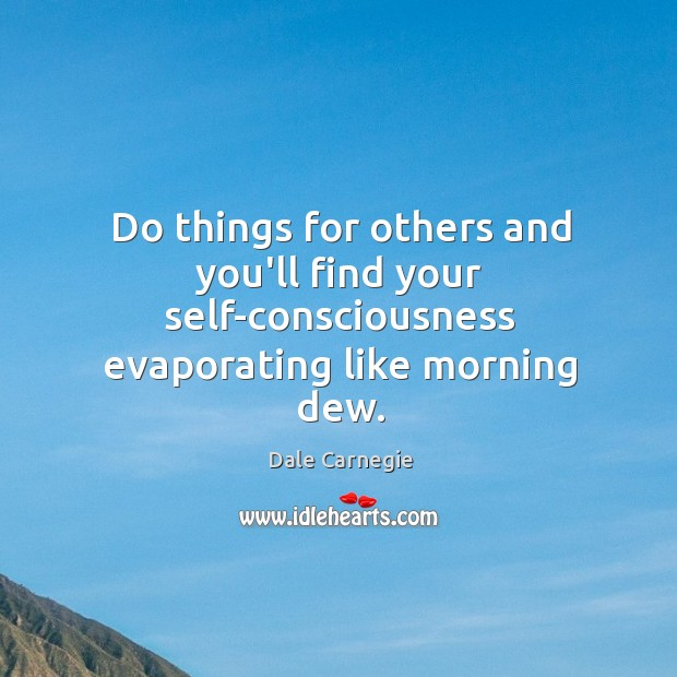 Do things for others and you'll find your self-consciousness evaporating like morning dew. Image
