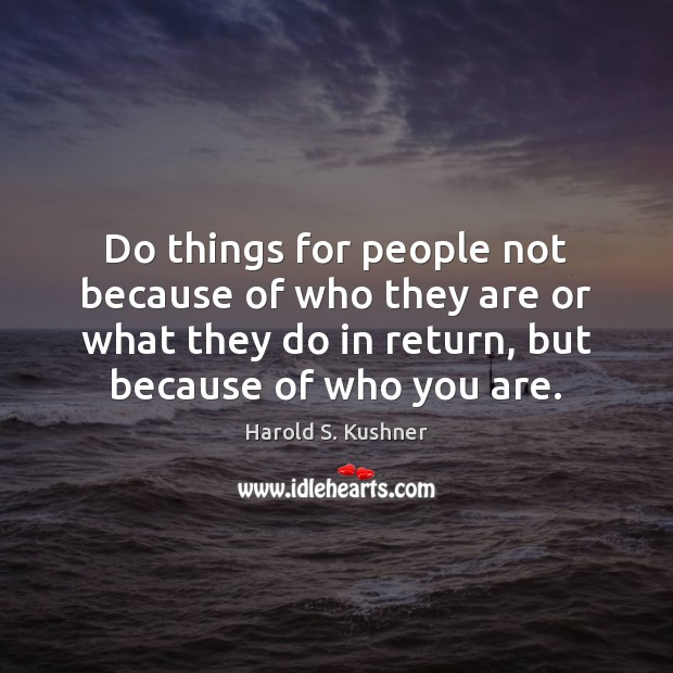 Harold S. Kushner Picture Quote image saying: Do things for people not because of who they are or what
