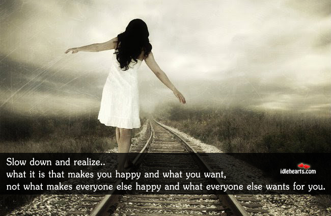 Slow down and realize… What it is that makes you happy